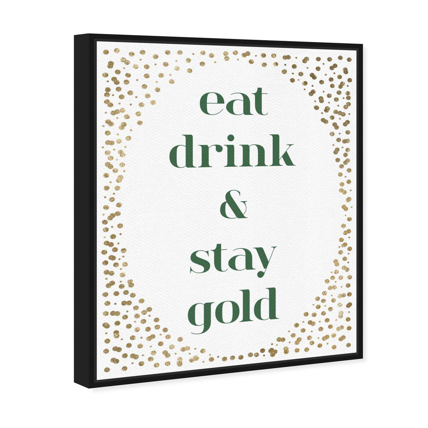 Angled view of Eat Drink And Stay Gold featuring typography and quotes and family quotes and sayings art.