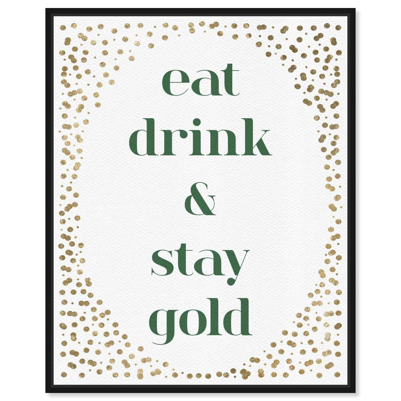 Front view of Eat Drink And Stay Gold featuring typography and quotes and family quotes and sayings art.